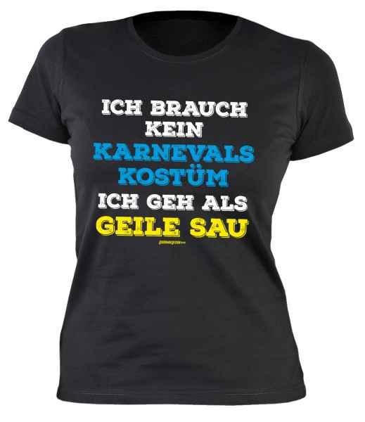 Damen T-Shirt: Ich brauch kein Karnevalskostüm Ich geh als geile Sau