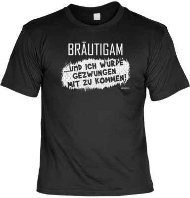 T-Shirt: Bräutigam ? und ich wurde gezwungen mit zu kommen!