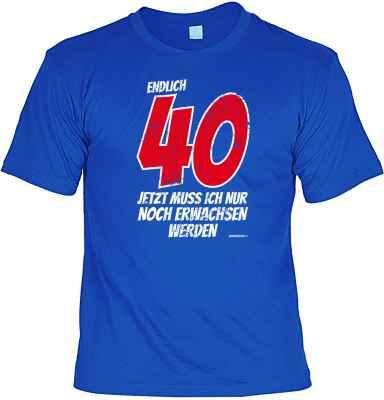 T-Shirt: Endlich 40 - Jetzt muss ich nur noch Erwachsen werden